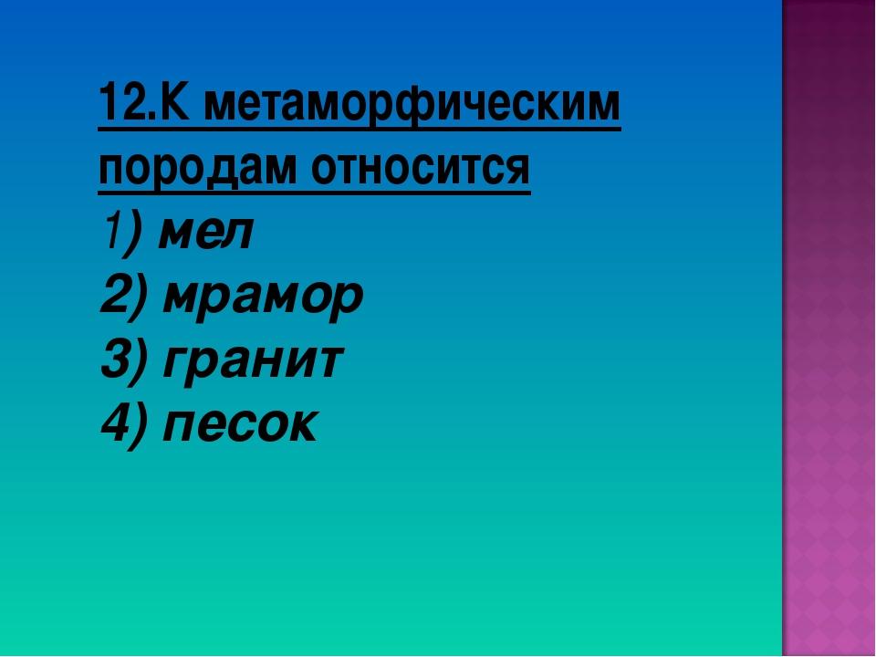 12.К метаморфическим породам относится 1) мел 2) мрамор 3) гранит 4) песок