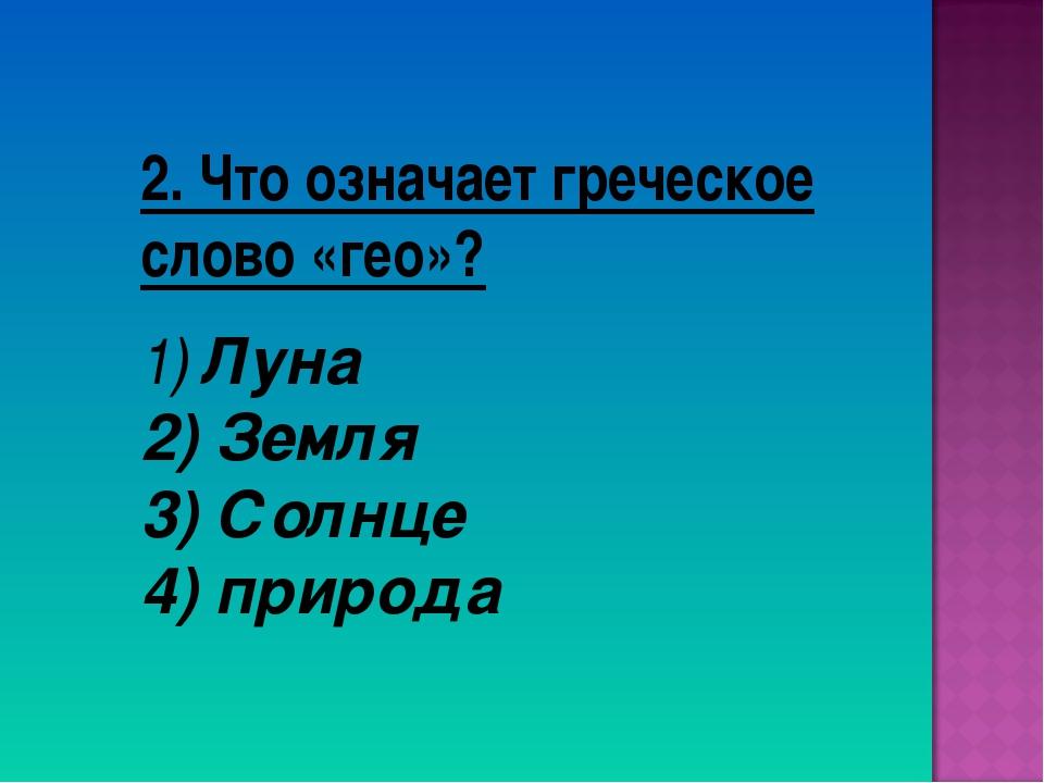 2. Что означает греческое слово «гео»? Луна Земля 3) Солнце 4) природа