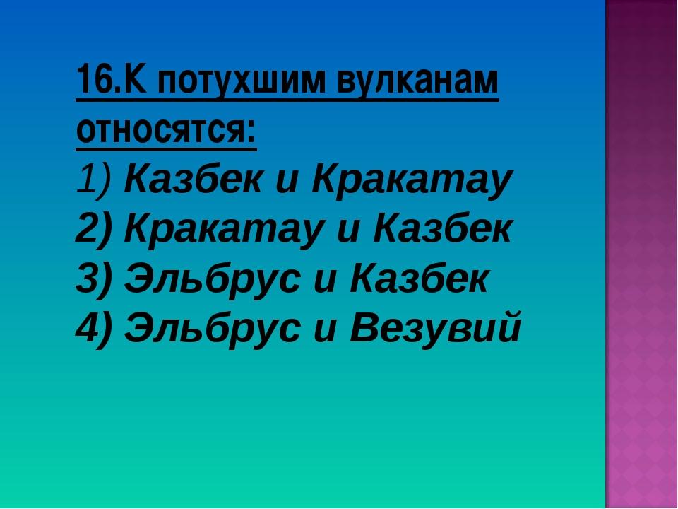 16.К потухшим вулканам относятся: Казбек и Кракатау Кракатау и Казбек 3) Эльб...