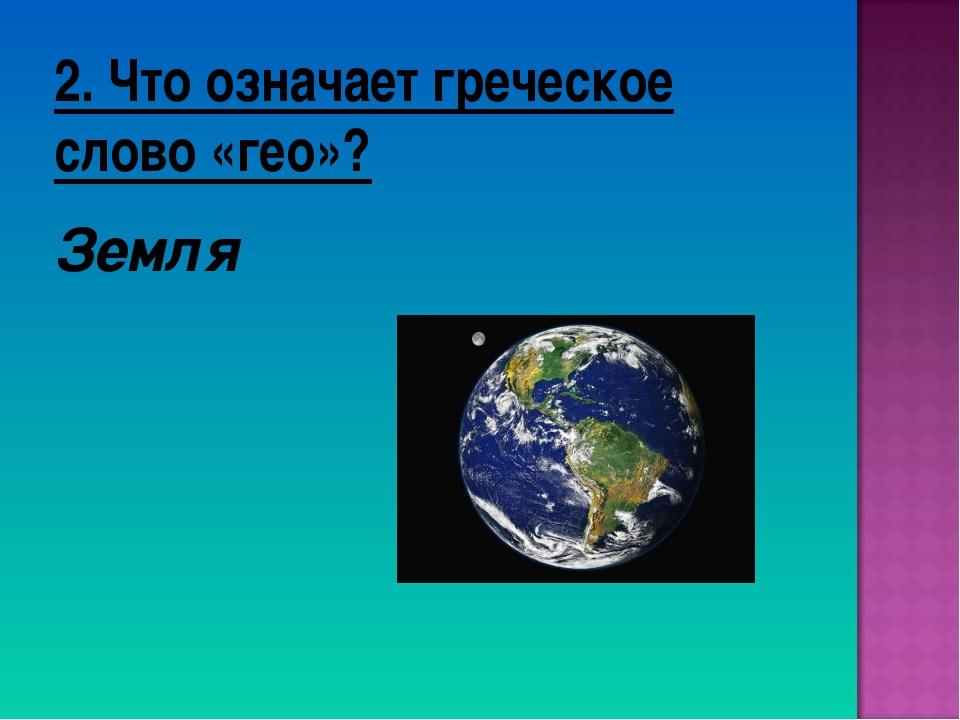 2. Что означает греческое слово «гео»? Земля
