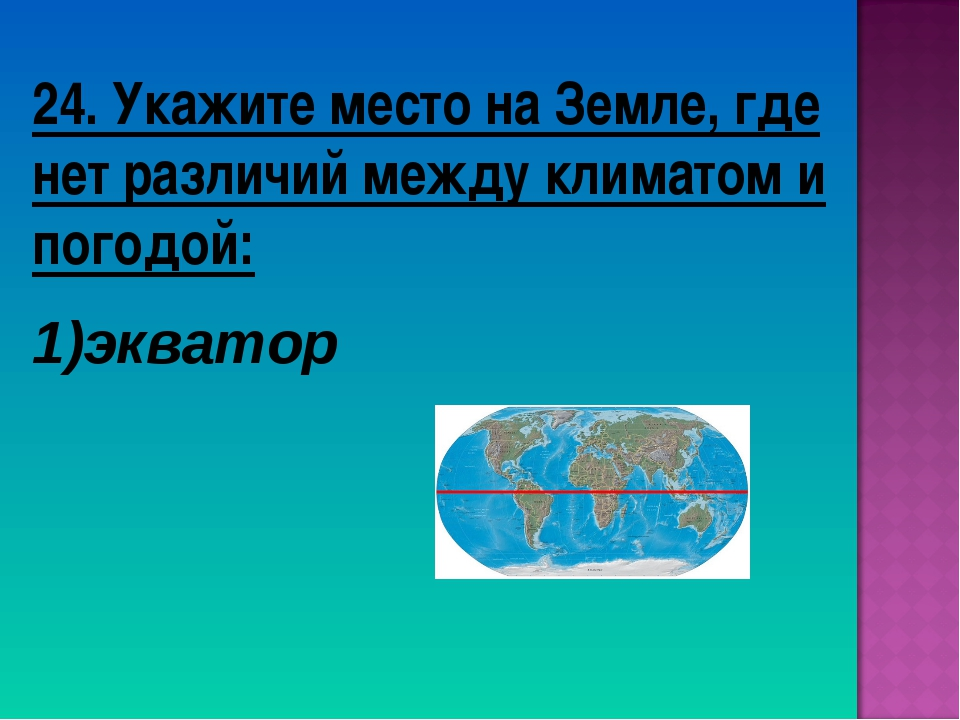 24. Укажите место на Земле, где нет различий между климатом и погодой: экватор