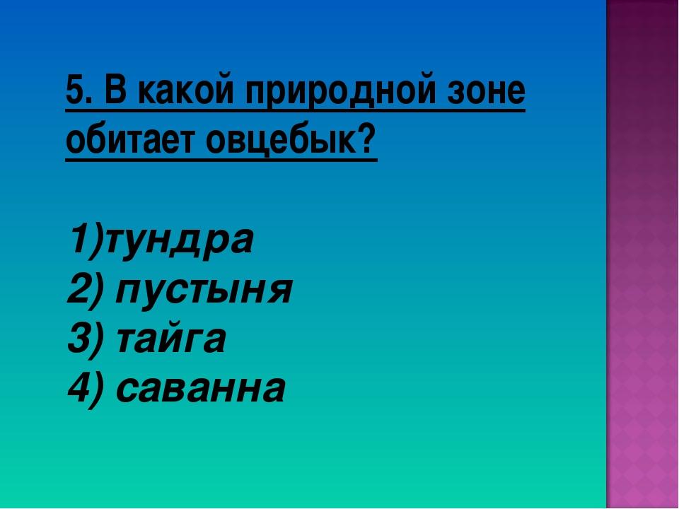 5. В какой природной зоне обитает овцебык? тундра 2) пустыня 3) тайга 4) сава...