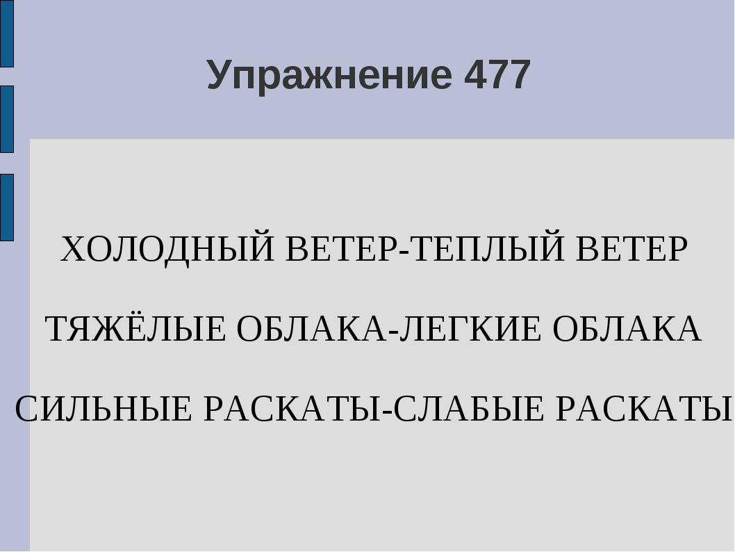 Упражнение 477 ХОЛОДНЫЙ ВЕТЕР-ТЕПЛЫЙ ВЕТЕР ТЯЖЁЛЫЕ ОБЛАКА-ЛЕГКИЕ ОБЛАКА СИЛЬН...
