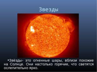 Звезды Звёзды- это огненные шары, вблизи похожие на Солнце. Они настолько гор