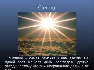 Солнце Солнце – самая близкая к нам звезда. Её яркий свет мешает днём разгляд
