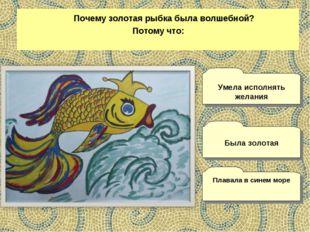 Почему золотая рыбка была волшебной? Потому что: Плавала в синем море Умела