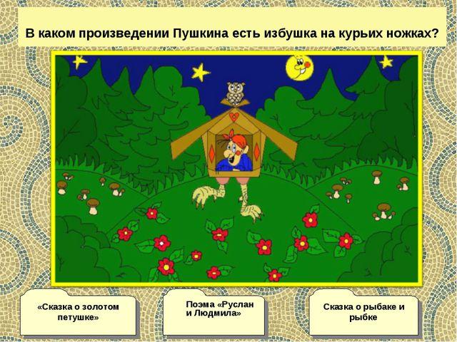 В каком произведении Пушкина есть избушка на курьих ножках? Сказка о рыбаке...