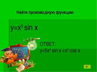 ОТВЕТ: y=5x4 sin x +x5 cos x y=x5 sin x Найти производную функции:
