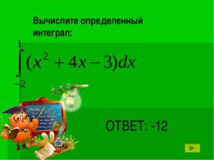 ОТВЕТ: -12 Вычислите определенный интеграл: