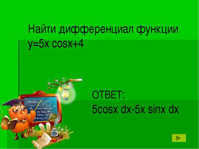 . Найти дифференциал функции у=5х cosx+4 ОТВЕТ: 5cosx dx-5x sinx dx