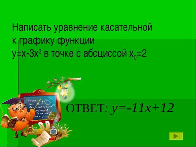 ОТВЕТ: у=-11х+12 Написать уравнение касательной к графику функции у=х-3х2 в т...