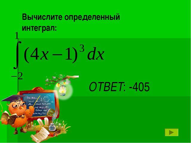 ОТВЕТ: -405 Вычислите определенный интеграл: