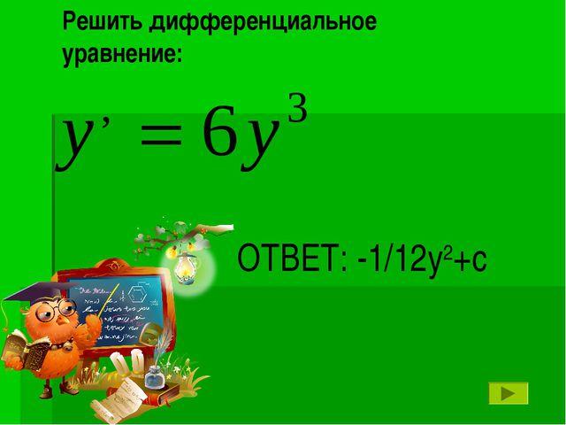 ОТВЕТ: -1/12у2+с Решить дифференциальное уравнение: