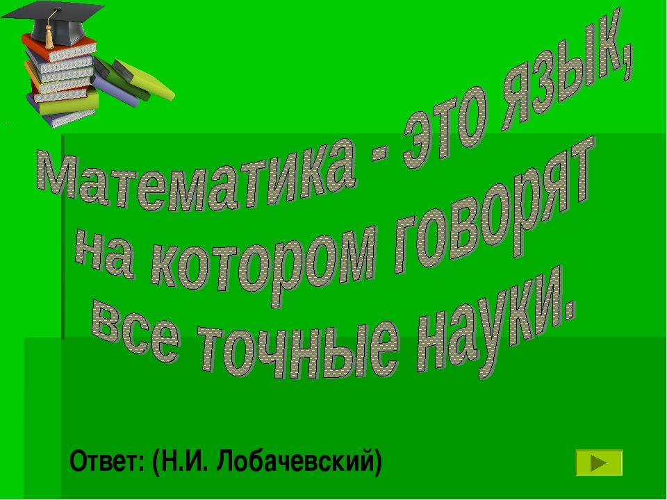 Ответ: (Н.И. Лобачевский)