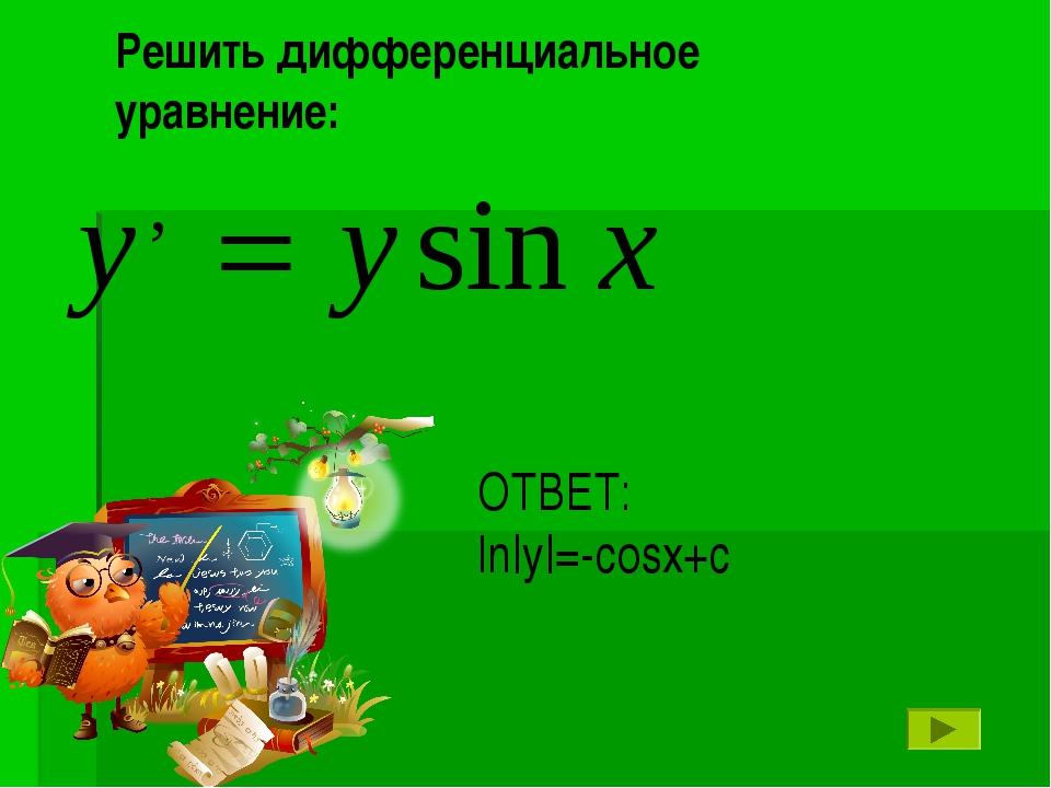 ОТВЕТ: ln|y|=-cosx+c Решить дифференциальное уравнение: