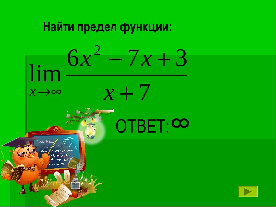 ОТВЕТ: ∞ Найти предел функции: