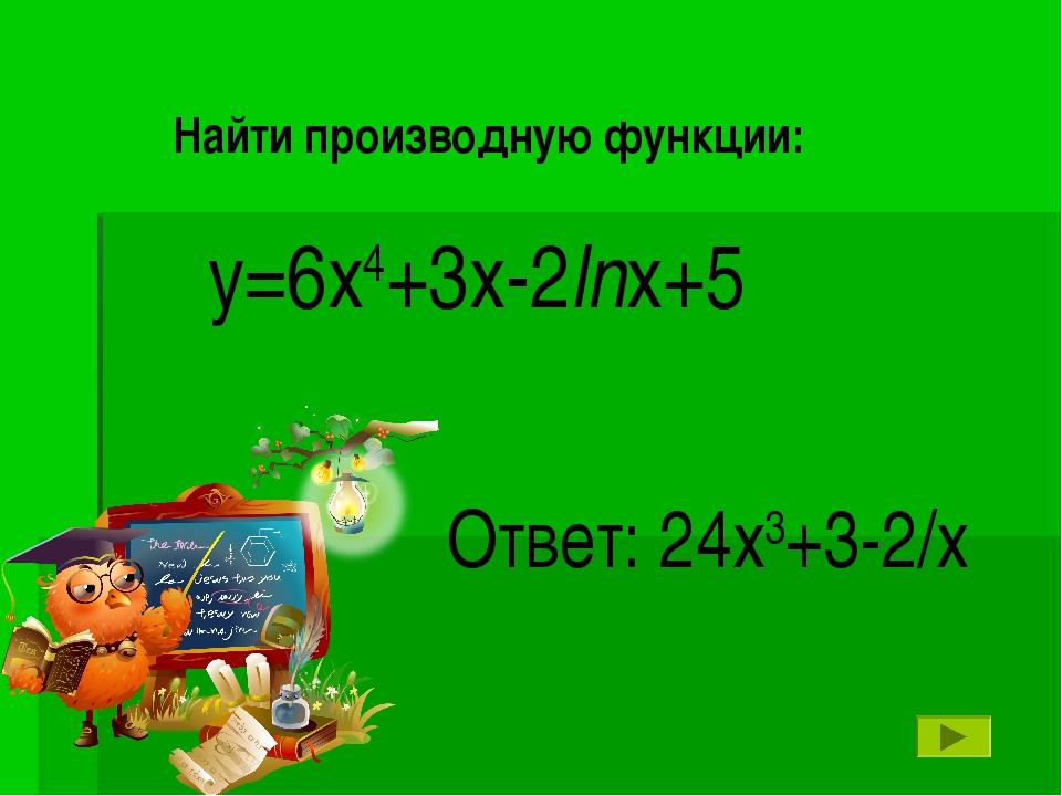 у=6х4+3х-2lnх+5 Ответ: 24х3+3-2/х Найти производную функции: