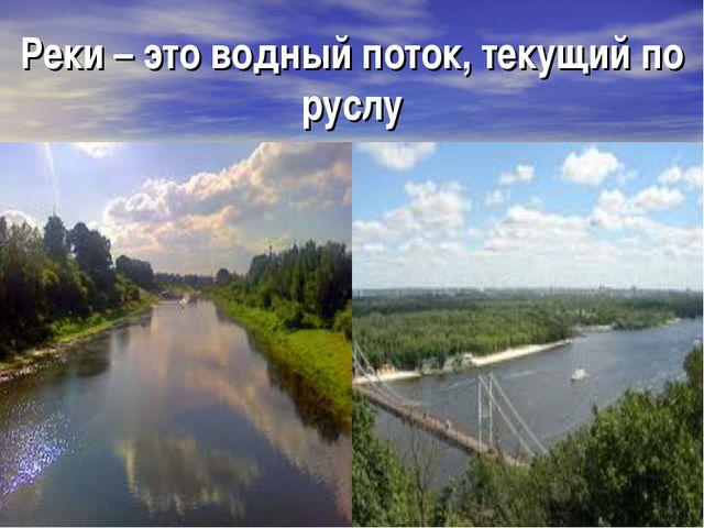 Реки – это водный поток, текущий по руслу