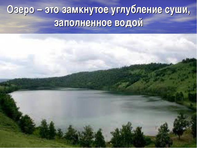 Озеро – это замкнутое углубление суши, заполненное водой