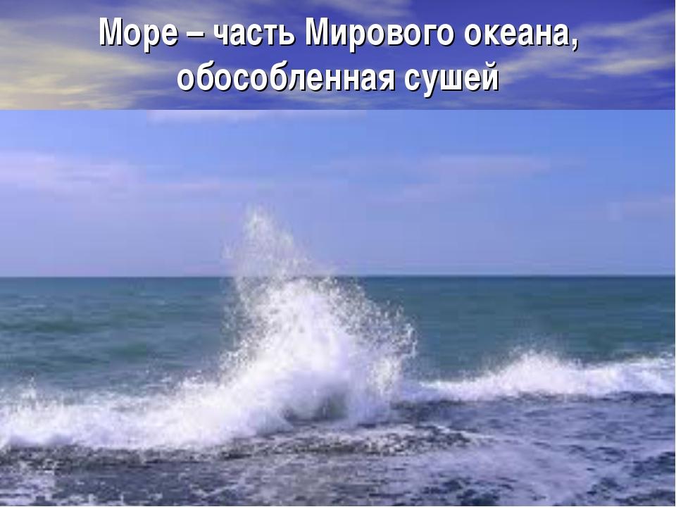 Море – часть Мирового океана, обособленная сушей