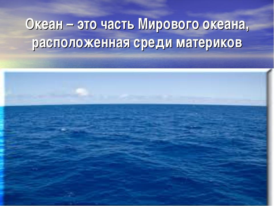 Океан – это часть Мирового океана, расположенная среди материков