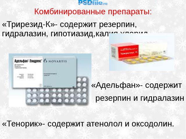 Комбинированные препараты: «Трирезид-К»- содержит резерпин, гидралазин, гипот...