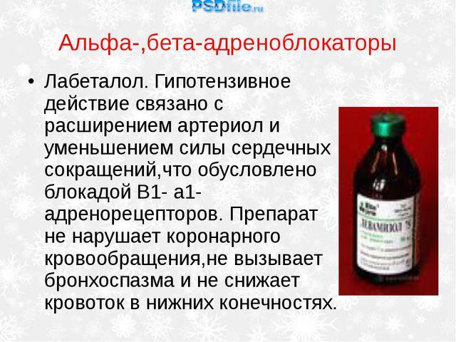 Альфа-,бета-адреноблокаторы Лабеталол. Гипотензивное действие связано с расши...