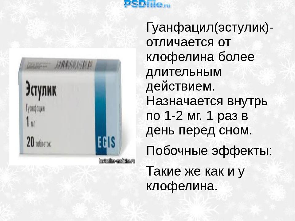 Гуанфацил(эстулик)- отличается от клофелина более длительным действием. Назна...