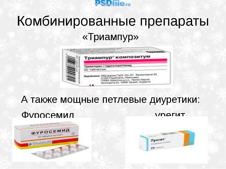 Комбинированные препараты «Триампур» А также мощные петлевые диуретики: Фурос...