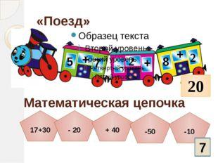 «Поезд» 5 + 7 - 2 + 8 + 2 20 Математическая цепочка 17+30 - 20 + 40 -50 -10 7