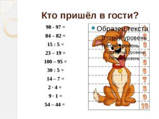 Кто пришёл в гости? 98 - 97 = 84 – 82 = 15 : 5 = 23– 19 = 100 – 95 = 30: 5 =