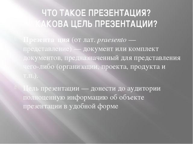 ЧТО ТАКОЕ ПРЕЗЕНТАЦИЯ? КАКОВА ЦЕЛЬ ПРЕЗЕНТАЦИИ? Презента́ция(отлат.praesen...