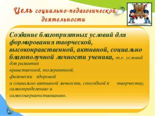 Цель социально-педагогической деятельности Создание благоприятных условий дл