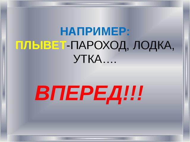 НАПРИМЕР: ПЛЫВЕТ-ПАРОХОД, ЛОДКА, УТКА…. ВПЕРЕД!!!