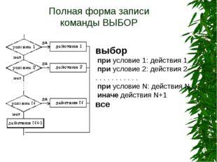 Полная форма записи команды ВЫБОР выбор при условие 1: действия 1  при усло