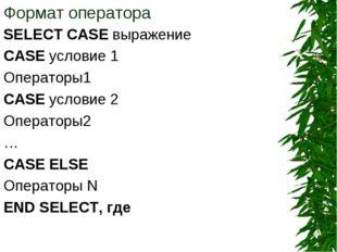 Формат оператора SELECT CASE выражение CASE условие 1 Операторы1 CASE условие