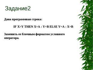 Дана программная строка: IF X>Y THEN X=A : Y=B ELSE Y=A : X=B Заменить ее бл