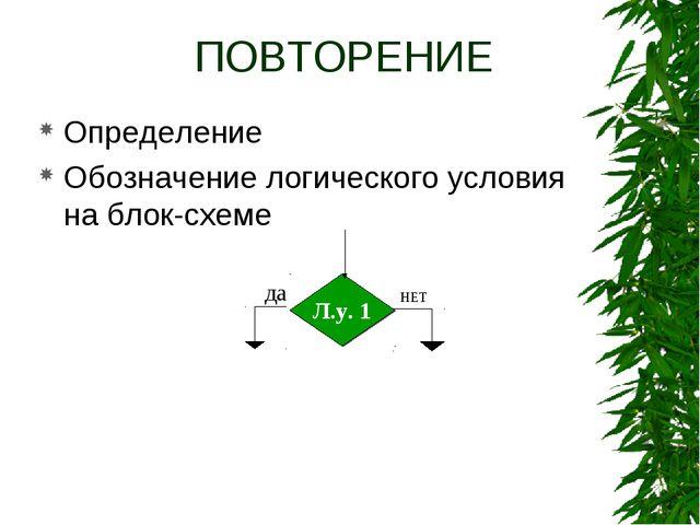 ПОВТОРЕНИЕ Определение Обозначение логического условия на блок-схеме