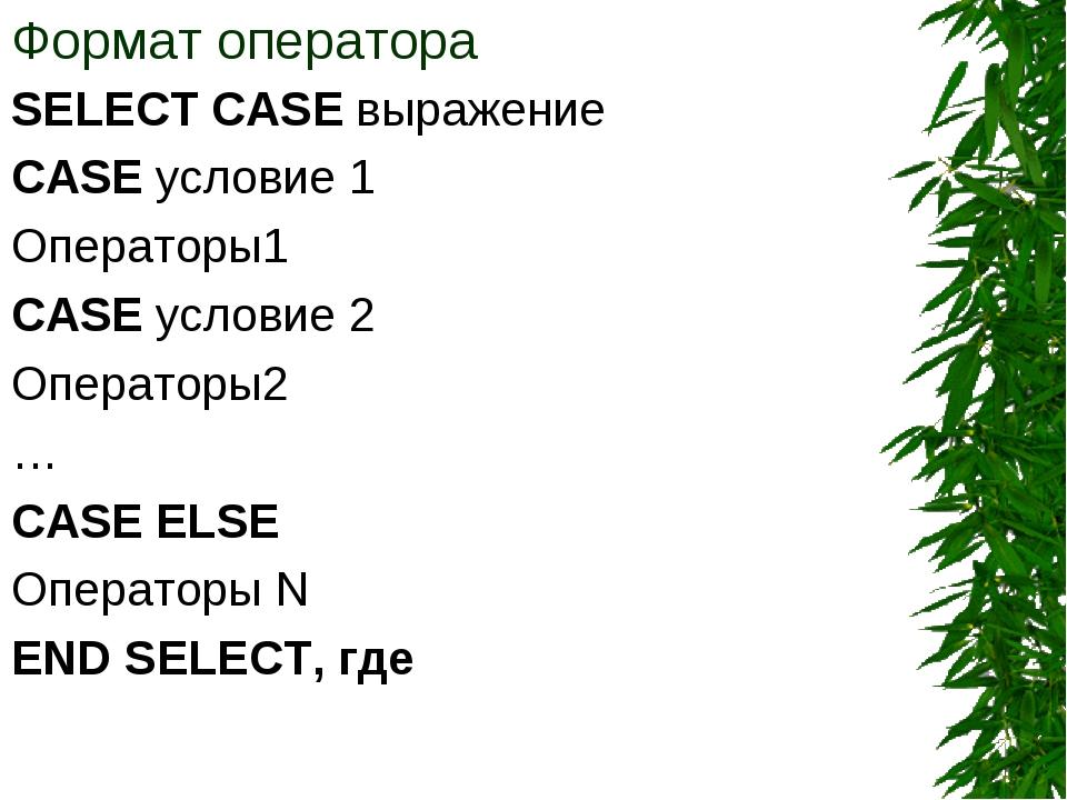 Формат оператора SELECT CASE выражение CASE условие 1 Операторы1 CASE условие...