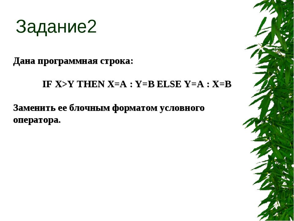 Дана программная строка: IF X>Y THEN X=A : Y=B ELSE Y=A : X=B Заменить ее бл...
