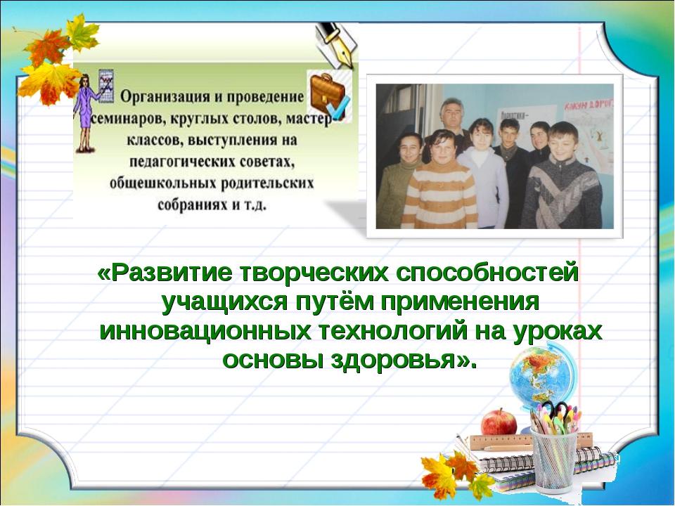 «Развитие творческих способностей учащихся путём применения инновационных тех...