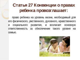 Статья 27 Конвенции о правах ребенка провозглашает: право ребенка на уровень