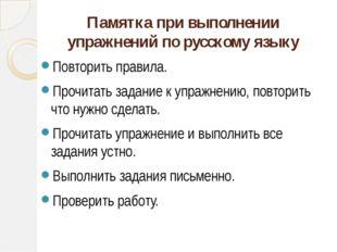 Памятка при выполнении упражнений по русскому языку Повторить правила. Прочит