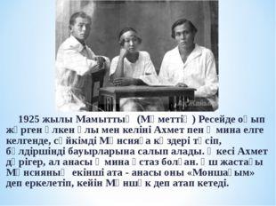 1925 жылы Мамыттың (Мәметтің) Ресейде оқып жүрген үлкен ұлы мен келіні Ахмет