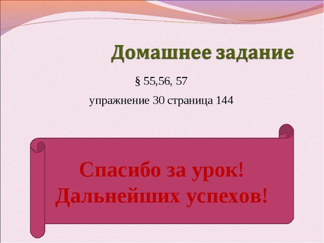 § 55,56, 57 упражнение 30 страница 144 Спасибо за урок! Дальнейших успехов!