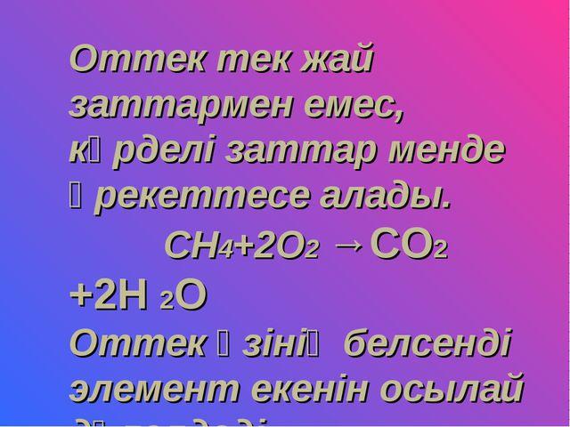 Оттек тек жай заттармен емес, күрделі заттар менде әрекеттесе алады. СН4+2О2...
