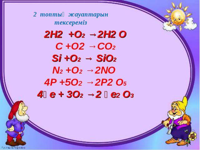 2 топтың жауаптарын тексереміз 2Н2 +О2 →2Н2 О С +О2 →СО2 Si +О2 → SiО2 N2 +О2...