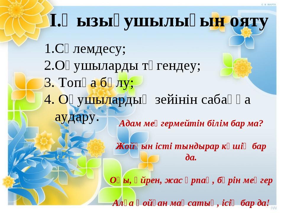 І.Қызығушылығын ояту Сәлемдесу; 2.Оқушыларды түгендеу; 3. Топқа бөлу; 4. Оқуш...
