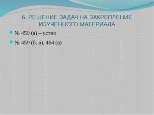 6. РЕШЕНИЕ ЗАДАЧ НА ЗАКРЕПЛЕНИЕ ИЗУЧЕННОГО МАТЕРИАЛА № 459 (а) – устно № 459