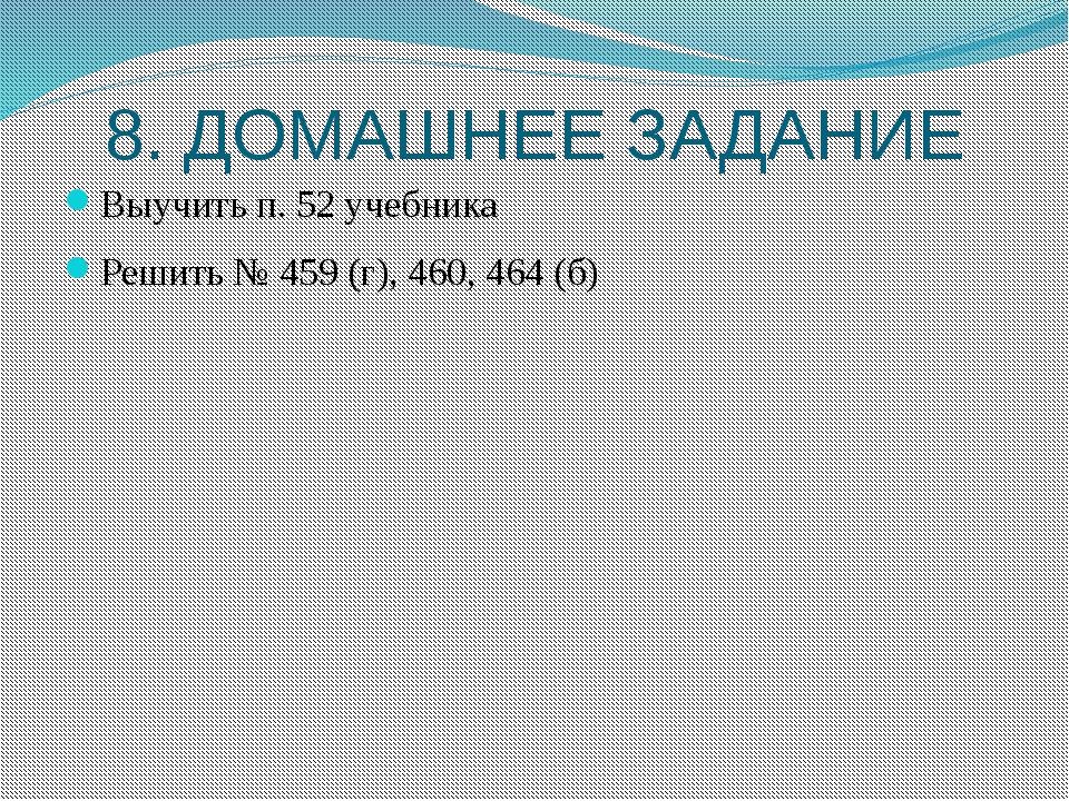8. ДОМАШНЕЕ ЗАДАНИЕ Выучить п. 52 учебника Решить № 459 (г), 460, 464 (б)